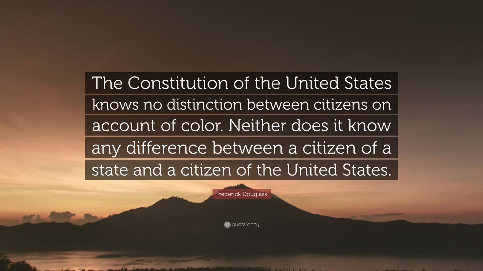 "Frederick Douglass Quote: ""The Constitution of the United States knows no distinction between citizens on account of color. Neither does it know any difference between a citizen of a state and a citizen of the United States."""