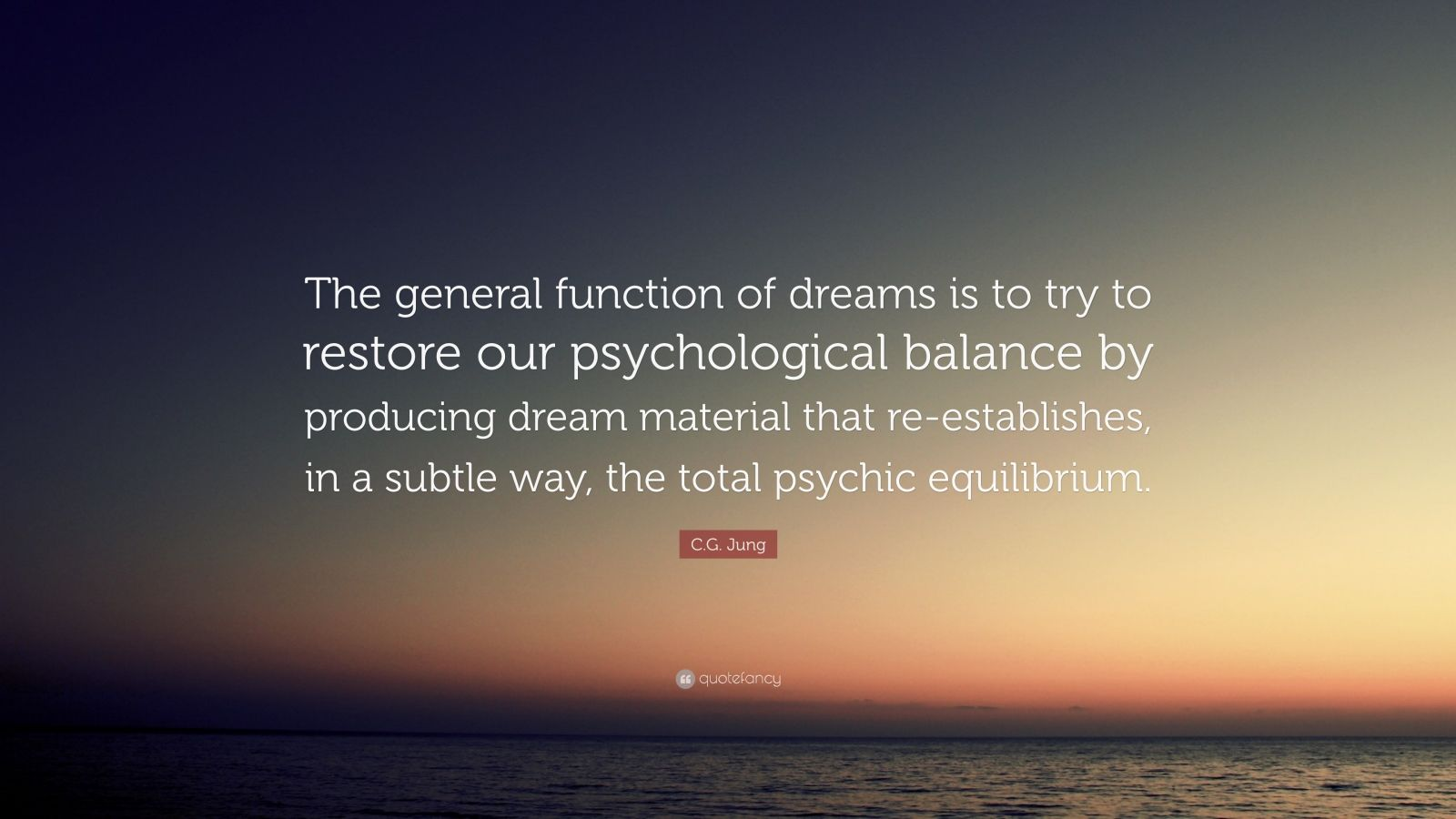 "C.G. Jung Quote: ""The general function of dreams is to try to restore our psychological balance by producing dream material that re-establishes, in a subtle way, the total psychic equilibrium."""