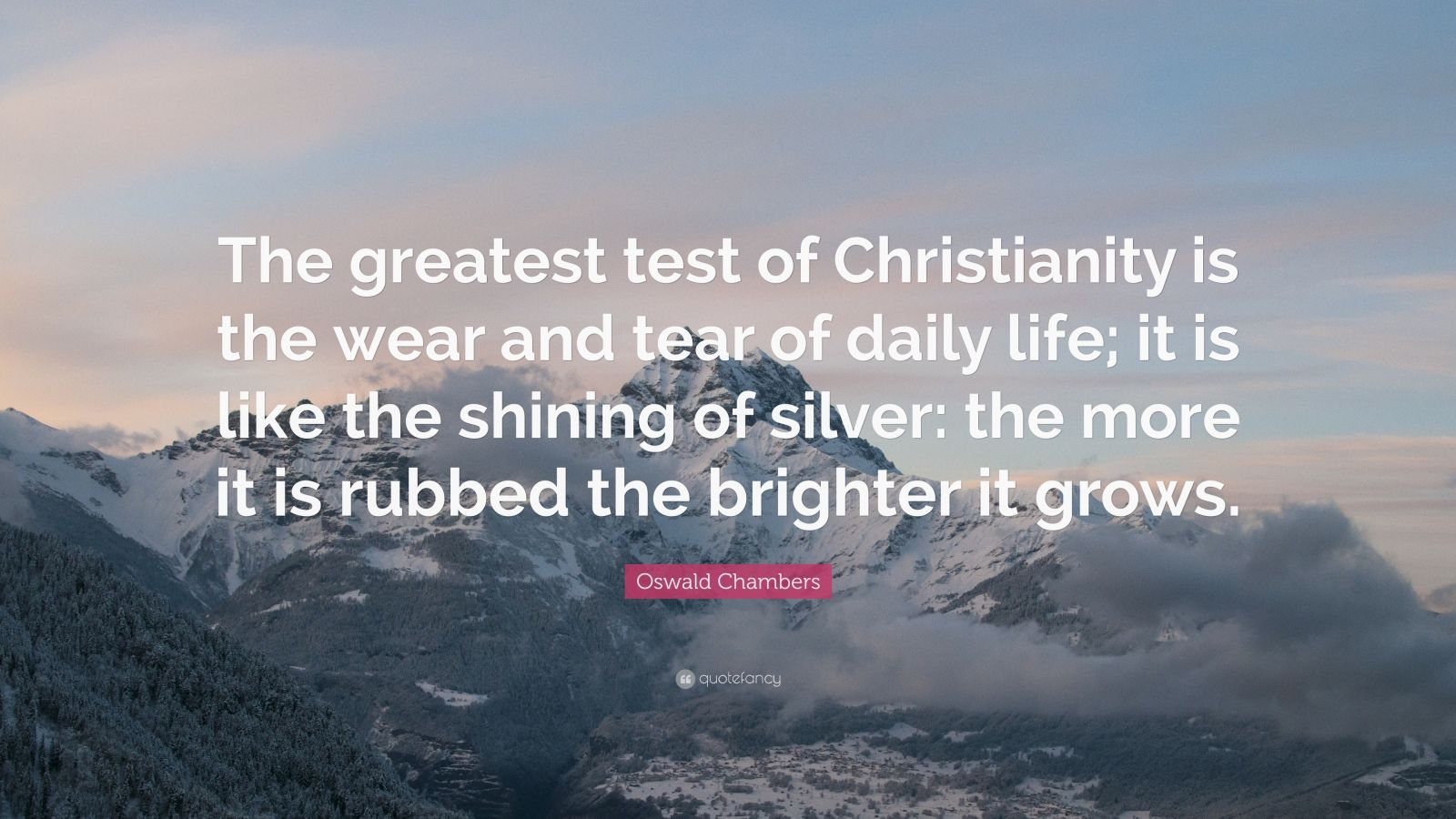 """Oswald Chambers Quote: """"The greatest test of Christianity is the wear and tear of daily life; it is like the shining of silver: the more it is rubbed the brighter it grows."""""""