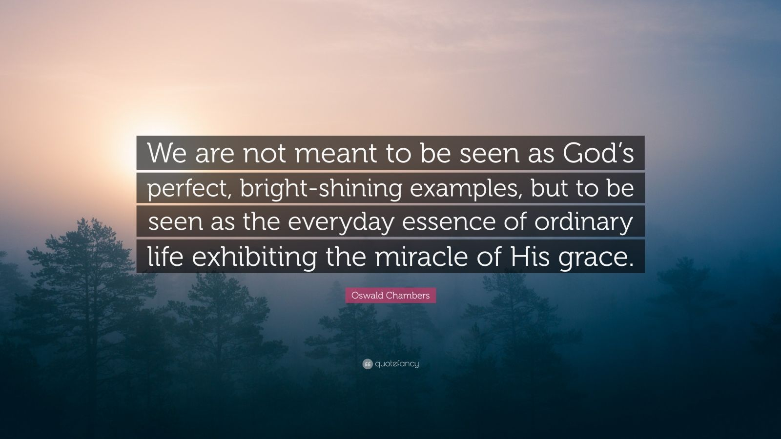 "Oswald Chambers Quote: ""We are not meant to be seen as God's perfect, bright-shining examples, but to be seen as the everyday essence of ordinary life exhibiting the miracle of His grace."""