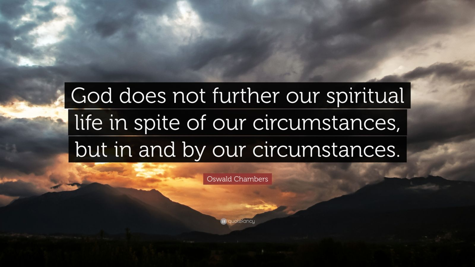 """Oswald Chambers Quote: """"God does not further our spiritual life in spite of our circumstances, but in and by our circumstances."""""""