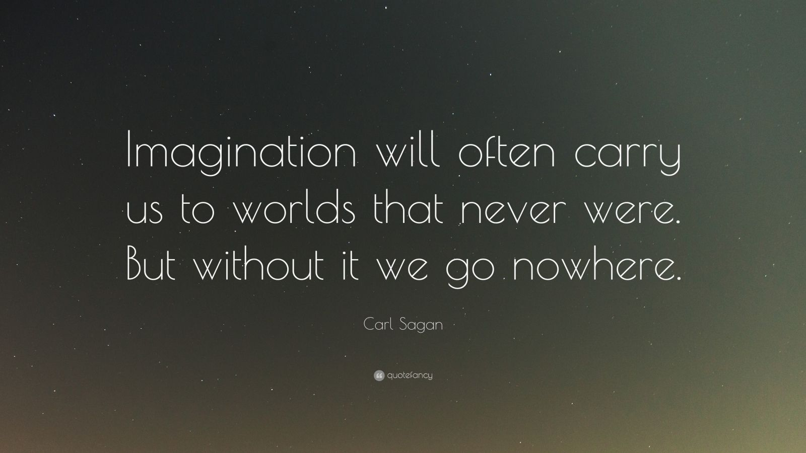 "Carl Sagan Quote: ""Imagination will often carry us to worlds that never were. But without it we go nowhere."""