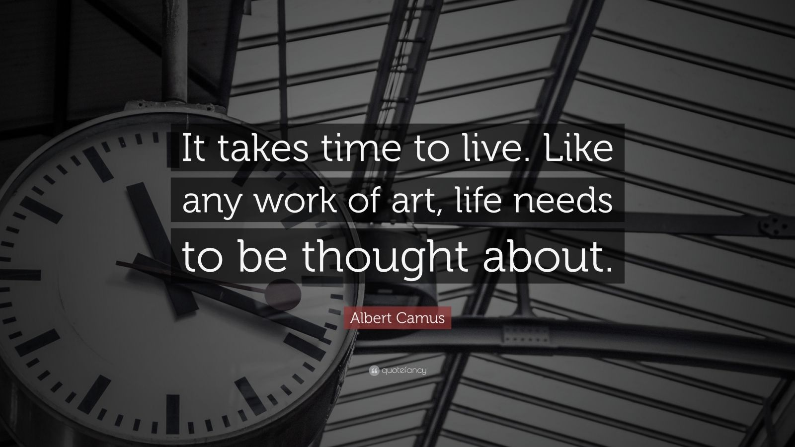 """Albert Camus Quote: """"It takes time to live. Like any work of art, life needs to be thought about."""""""