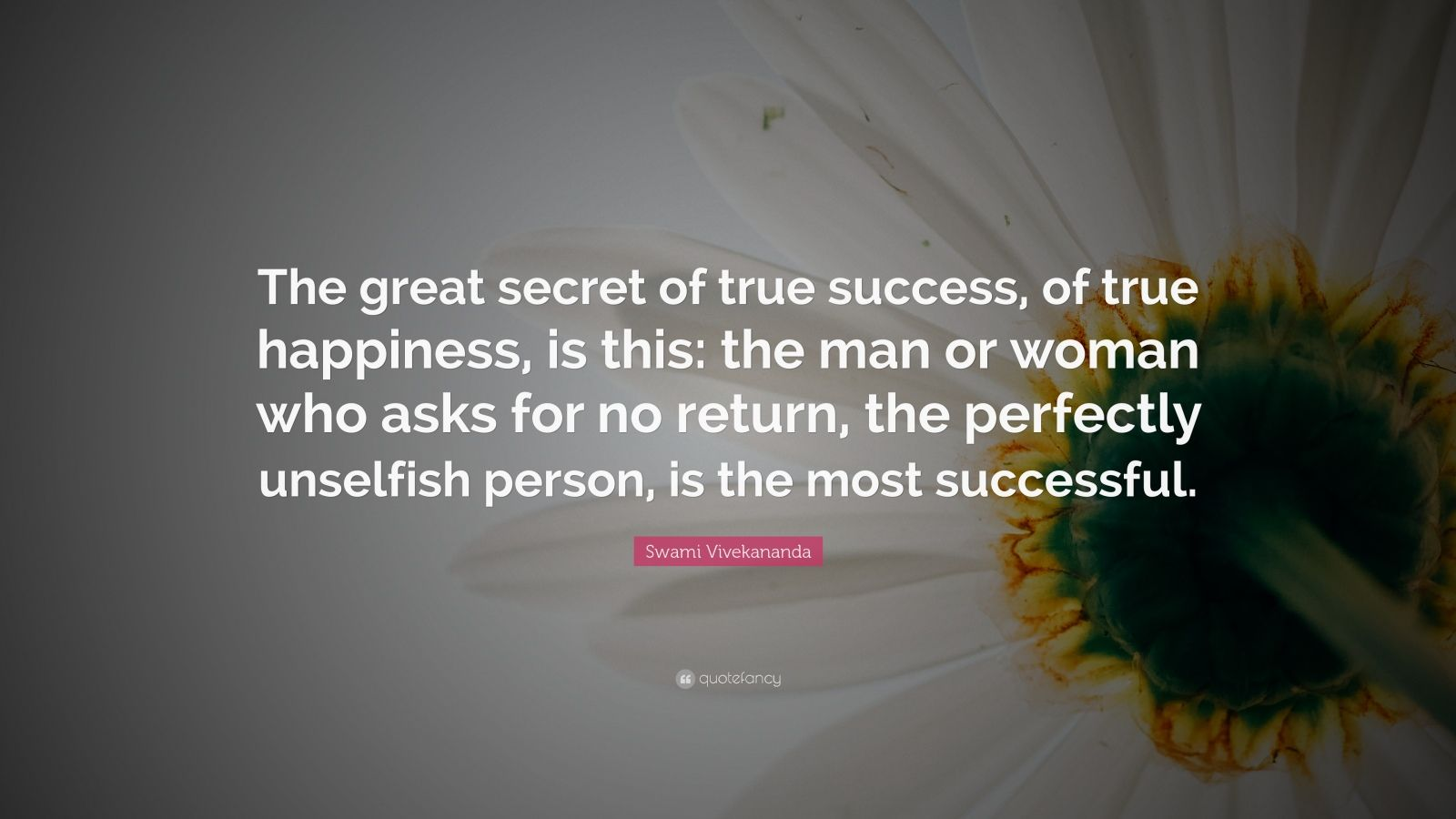 "Swami Vivekananda Quote: ""The great secret of true success, of true happiness, is this: the man or woman who asks for no return, the perfectly unselfish person, is the most successful."""