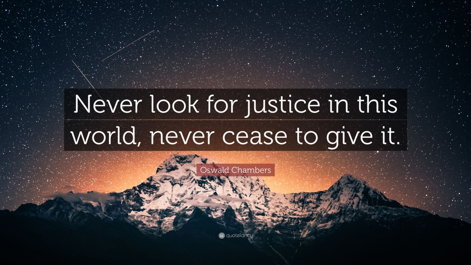 """Oswald Chambers Quote: """"Never look for justice in this world, never cease to give it."""""""