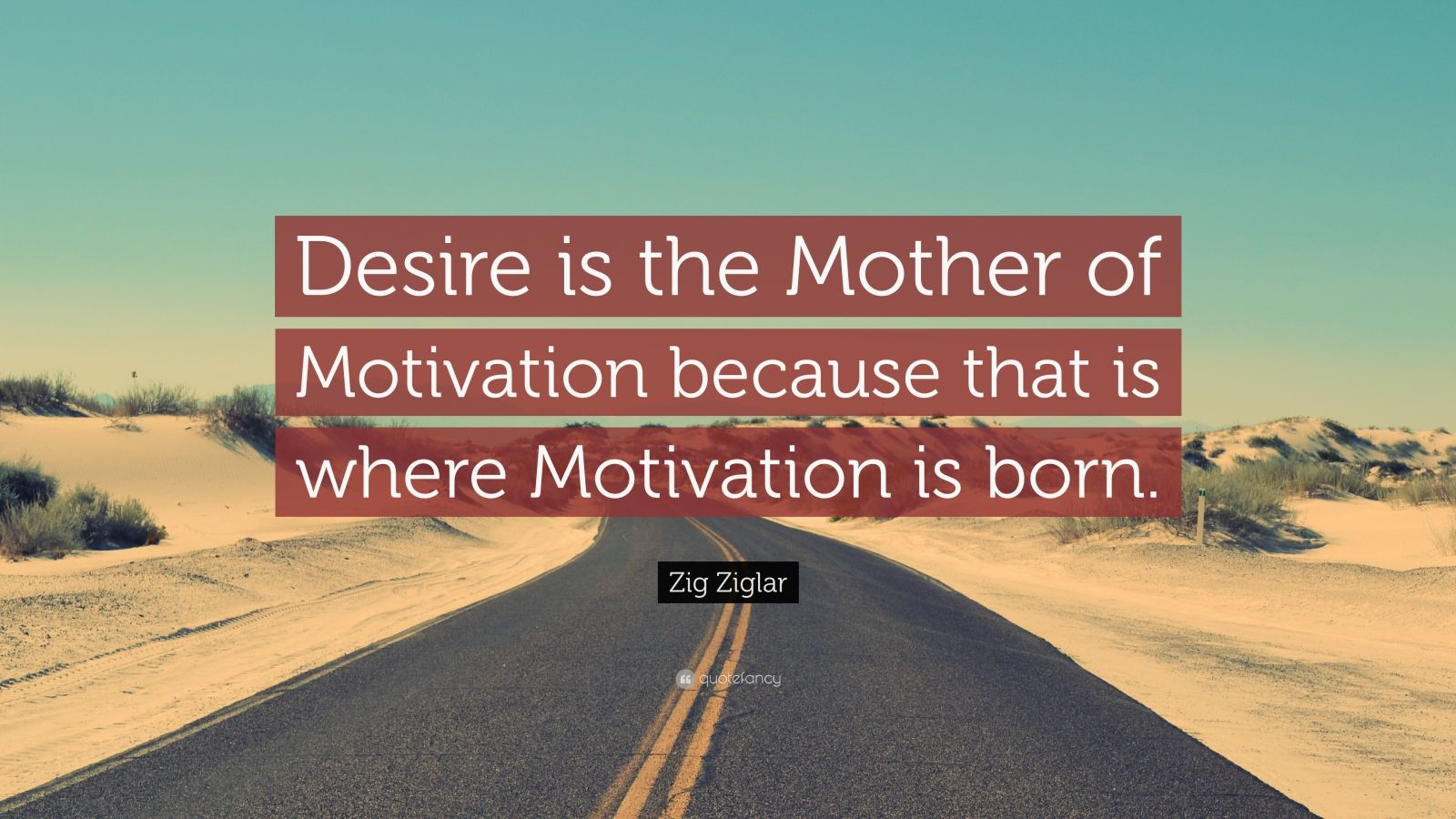 "Zig Ziglar Quote: ""Desire is the Mother of Motivation because that is where Motivation is born."""
