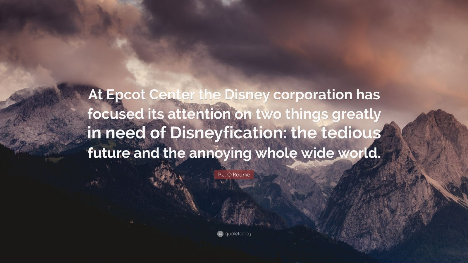 """P.J. O'Rourke Quote: """"At Epcot Center the Disney corporation has focused its attention on two things greatly in need of Disneyfication: the tedious future and the annoying whole wide world."""""""