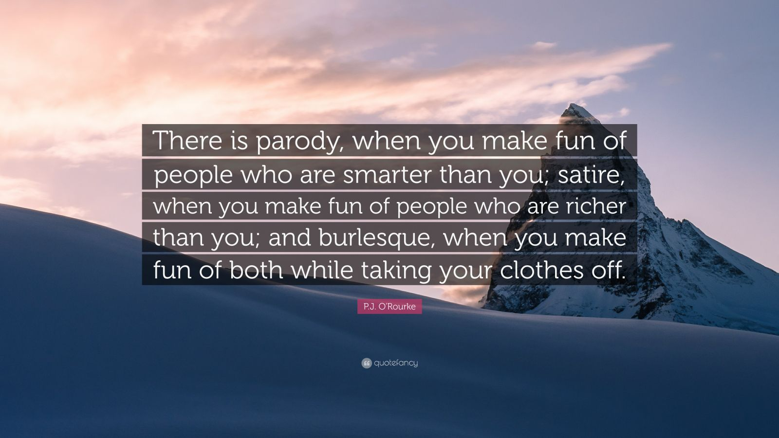 "P.J. O'Rourke Quote: ""There is parody, when you make fun of people who are smarter than you; satire, when you make fun of people who are richer than you; and burlesque, when you make fun of both while taking your clothes off."""