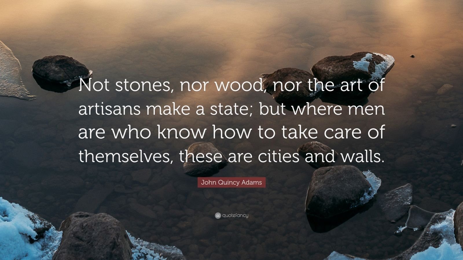 "John Quincy Adams Quote: ""Not stones, nor wood, nor the art of artisans make a state; but where men are who know how to take care of themselves, these are cities and walls."""