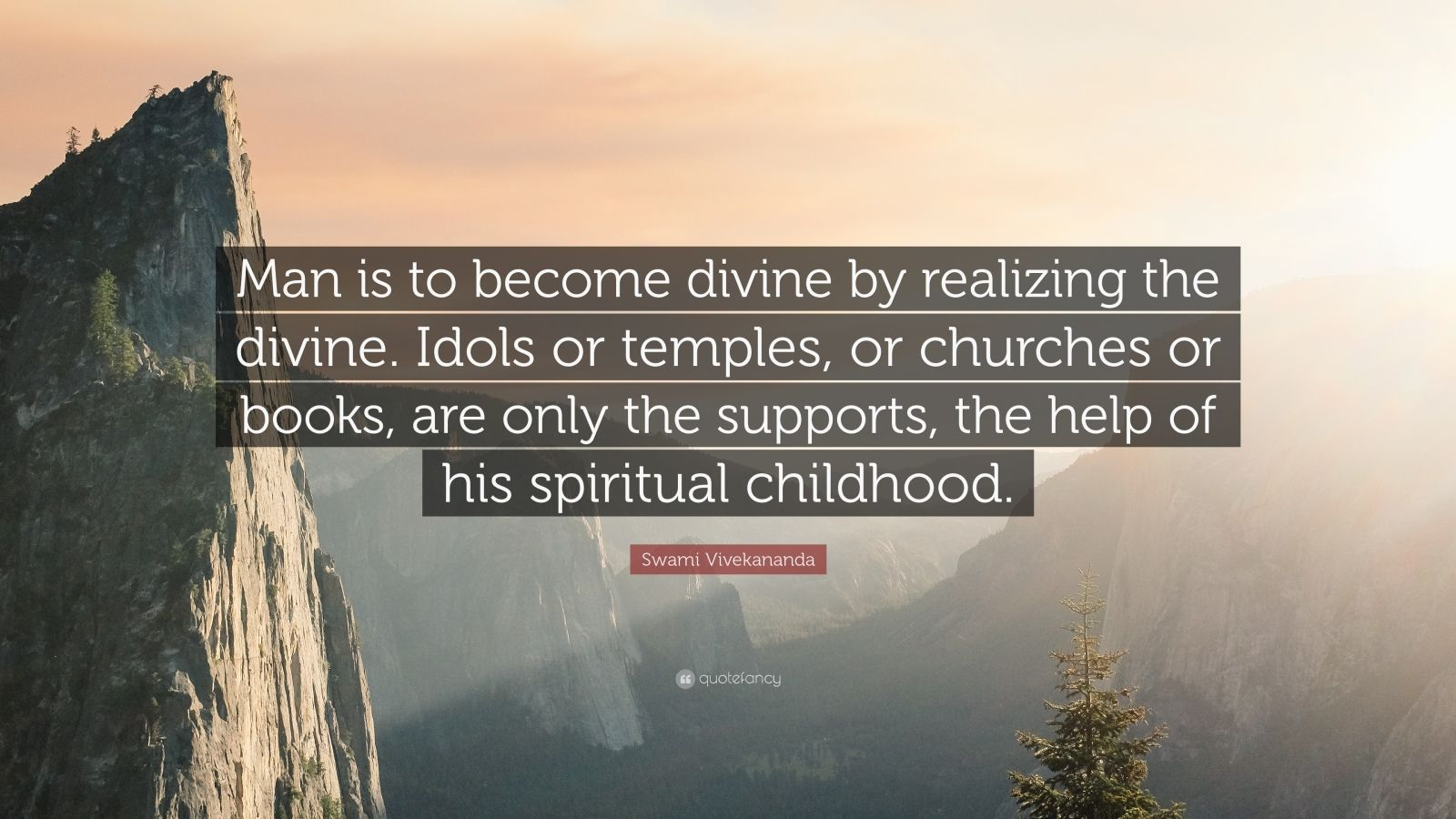 "Swami Vivekananda Quote: ""Man is to become divine by realizing the divine. Idols or temples, or churches or books, are only the supports, the help of his spiritual childhood."""