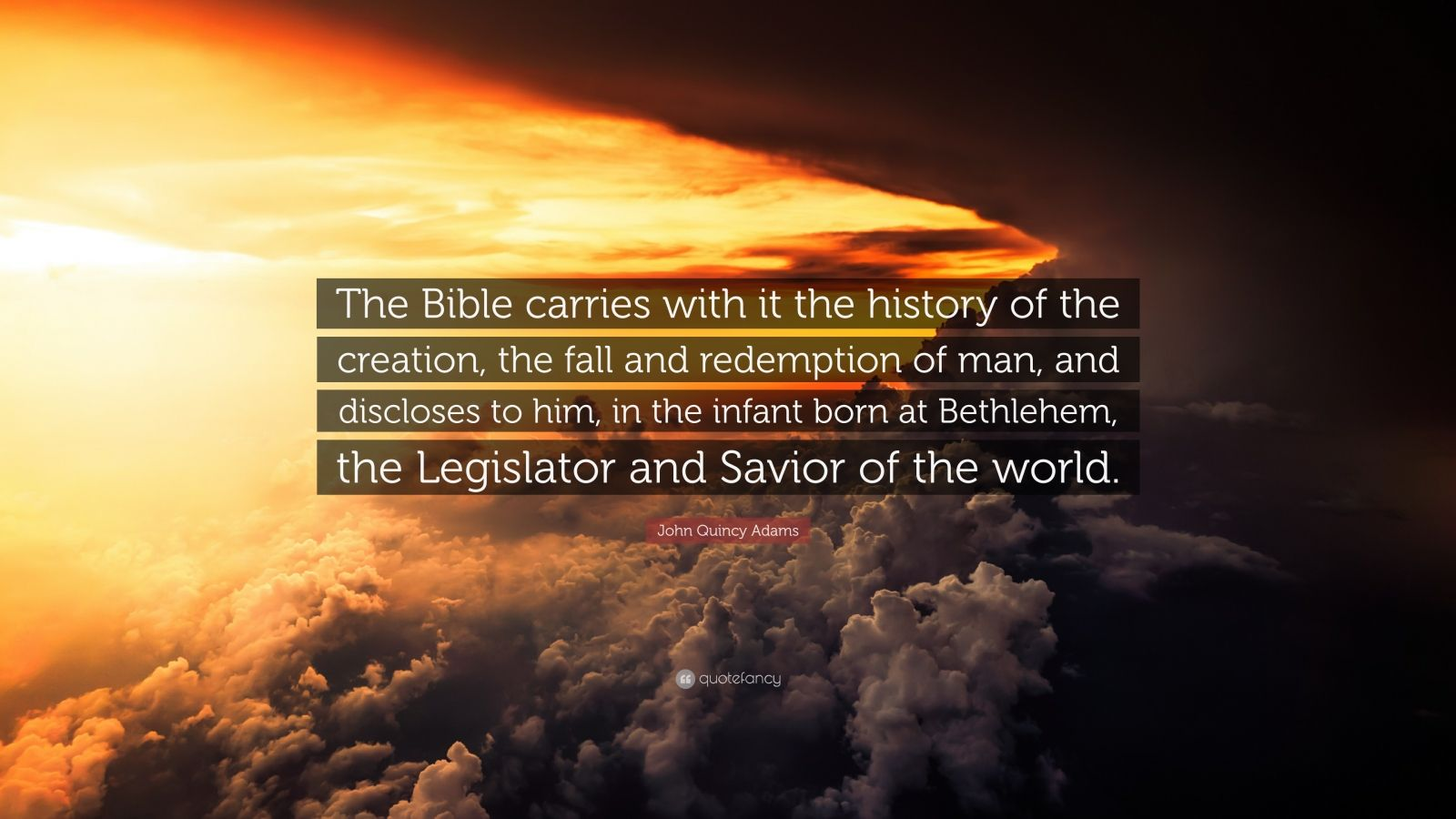 "John Quincy Adams Quote: ""The Bible carries with it the history of the creation, the fall and redemption of man, and discloses to him, in the infant born at Bethlehem, the Legislator and Savior of the world."""