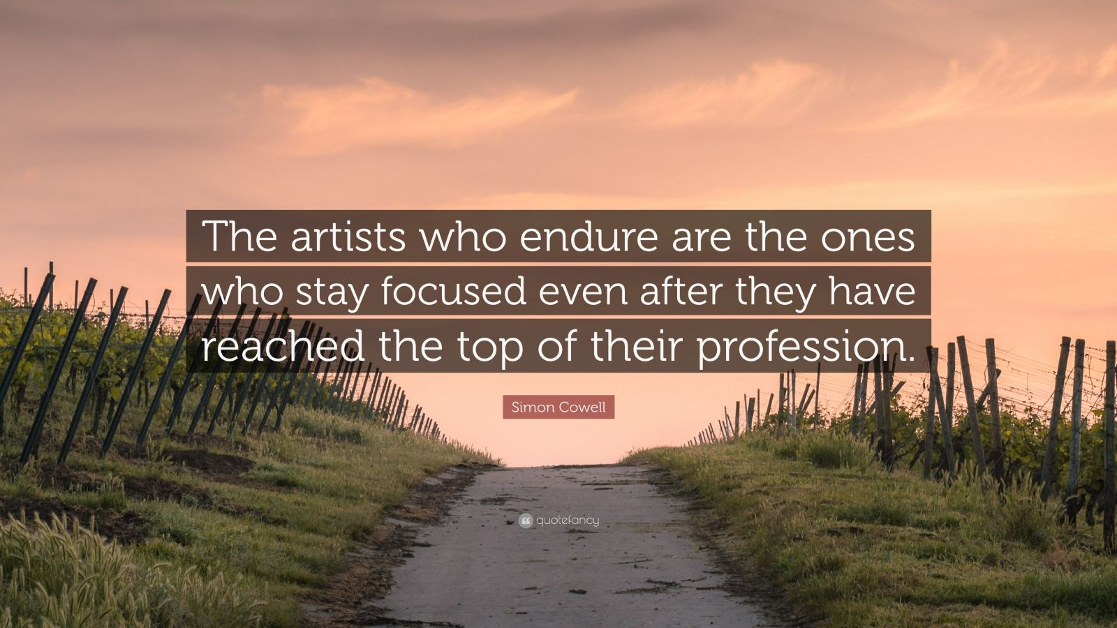 "Simon Cowell Quote: ""The artists who endure are the ones who stay focused even after they have reached the top of their profession."""