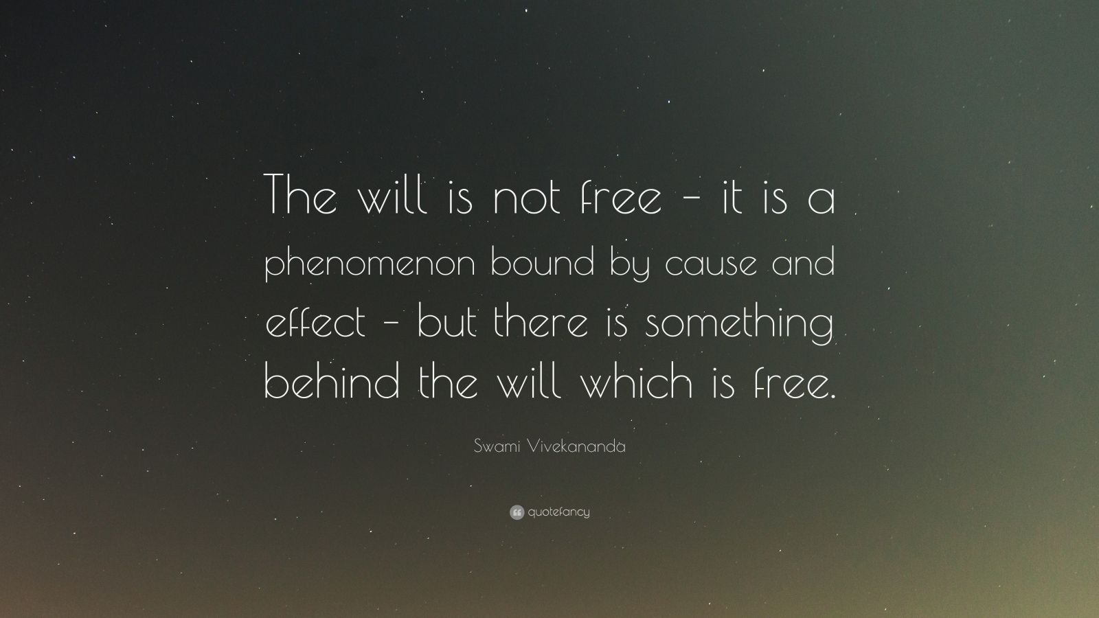 "Swami Vivekananda Quote: ""The will is not free – it is a phenomenon bound by cause and effect – but there is something behind the will which is free."""