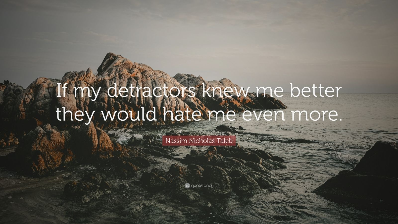 "Nassim Nicholas Taleb Quote: ""If my detractors knew me better they would hate me even more."""