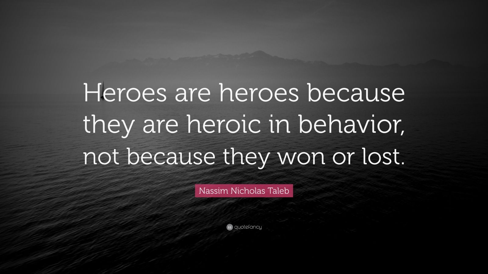 "Nassim Nicholas Taleb Quote: ""Heroes are heroes because they are heroic in behavior, not because they won or lost."""