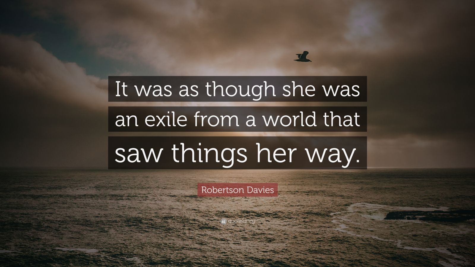"Robertson Davies Quote: ""It was as though she was an exile from a world that saw things her way."""