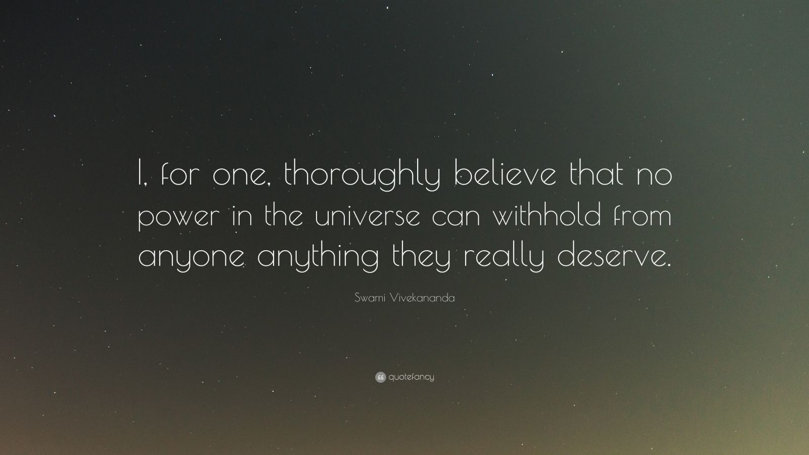 "Swami Vivekananda Quote: ""I, for one, thoroughly believe that no power in the universe can withhold from anyone anything they really deserve."""