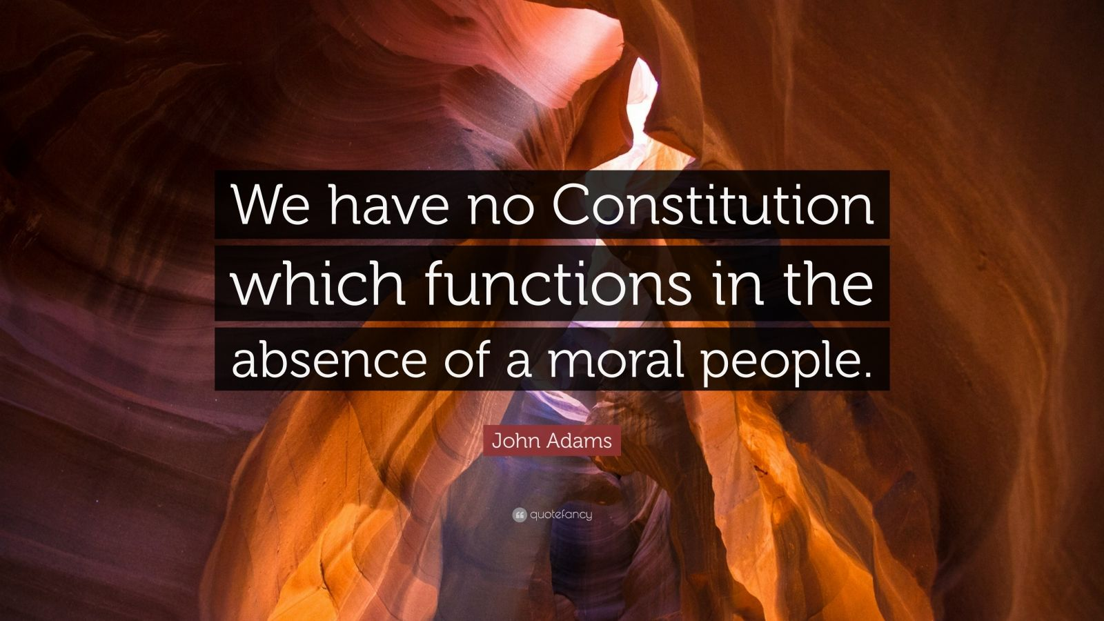 "John Adams Quote: ""We have no Constitution which functions in the absence of a moral people."""