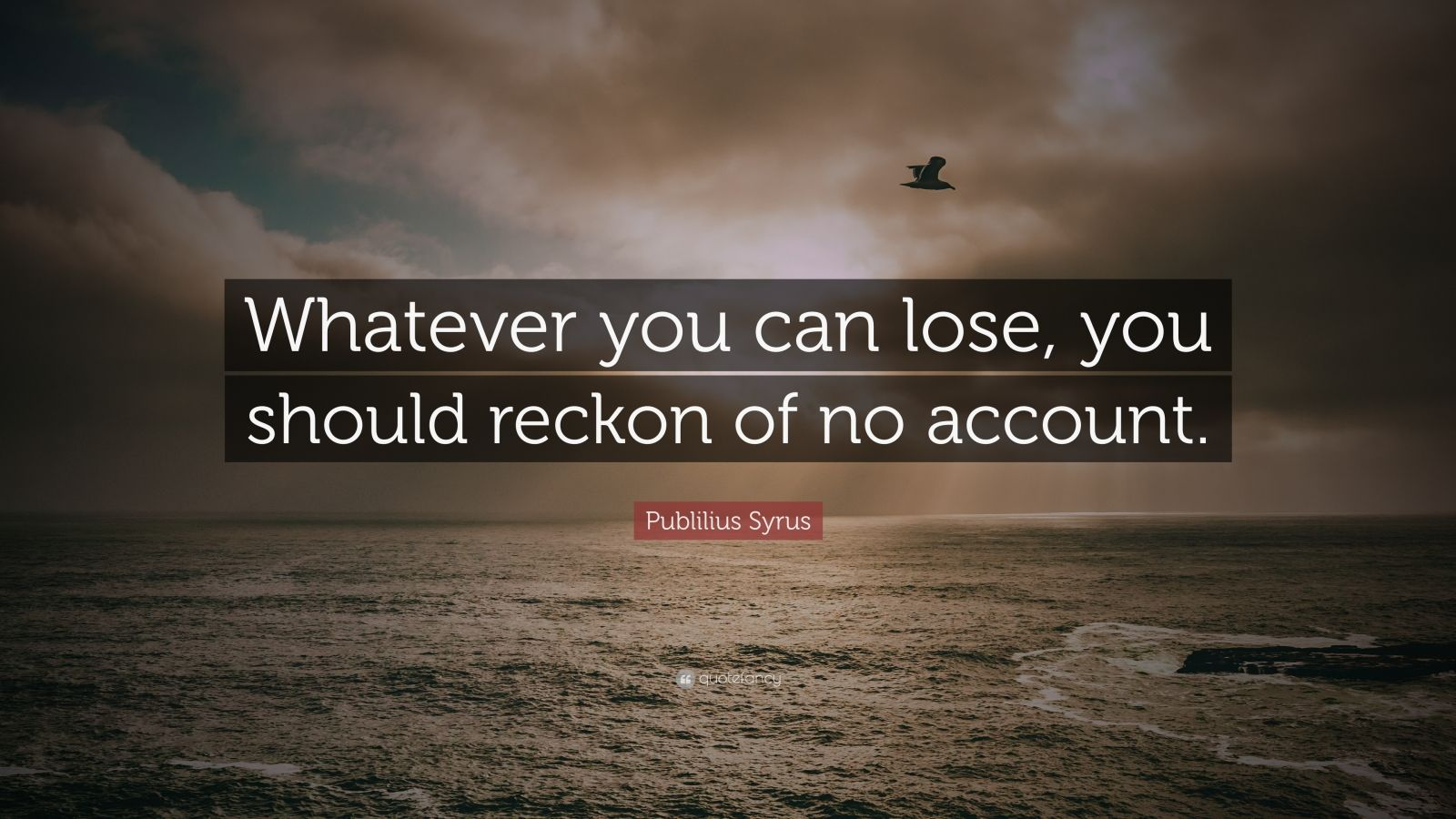 """Publilius Syrus Quote: """"Whatever you can lose, you should reckon of no account."""""""