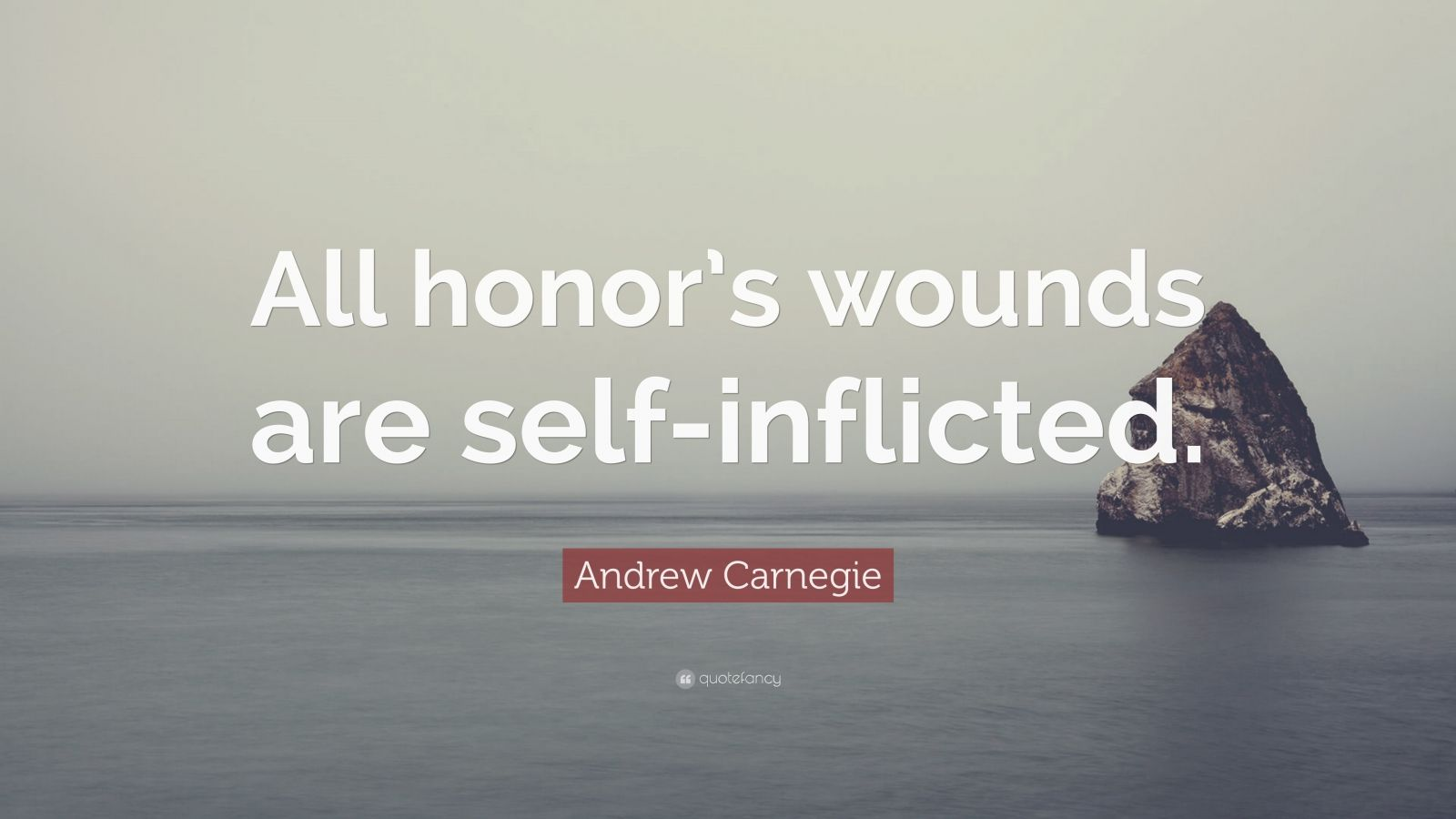 """Andrew Carnegie Quote: """"All honor's wounds are self-inflicted."""""""