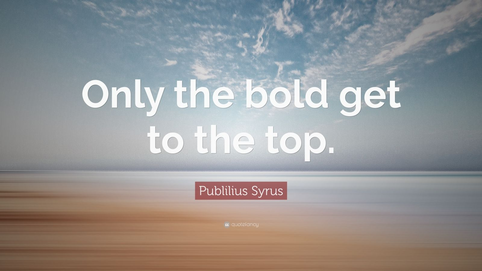 "Publilius Syrus Quote: ""Only the bold get to the top."""