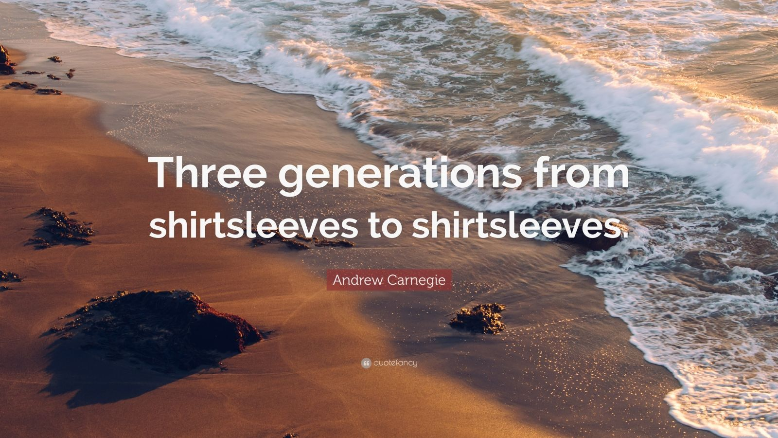 """Andrew Carnegie Quote: """"Three generations from shirtsleeves to shirtsleeves."""""""