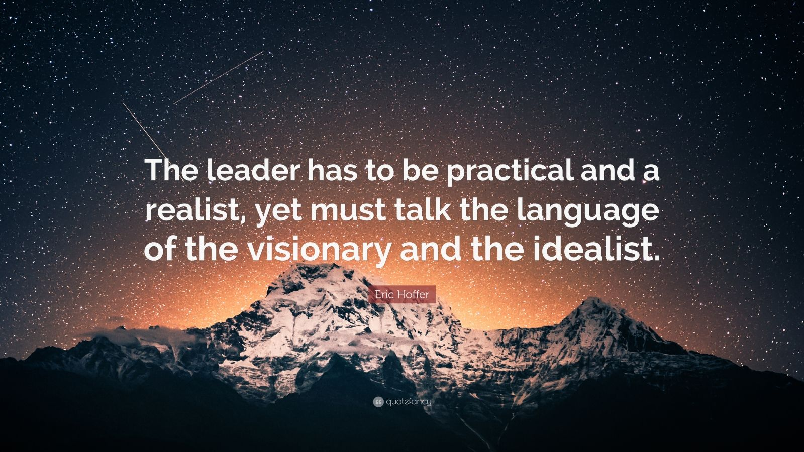 "Eric Hoffer Quote: ""The leader has to be practical and a realist, yet must talk the language of the visionary and the idealist."""