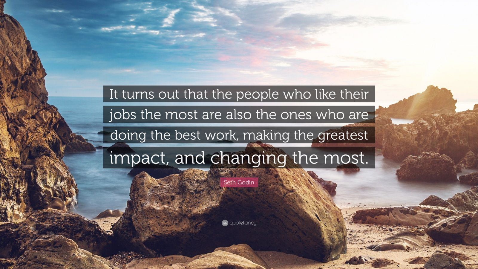 """Seth Godin Quote: """"It turns out that the people who like their jobs the most are also the ones who are doing the best work, making the greatest impact, and changing the most."""""""