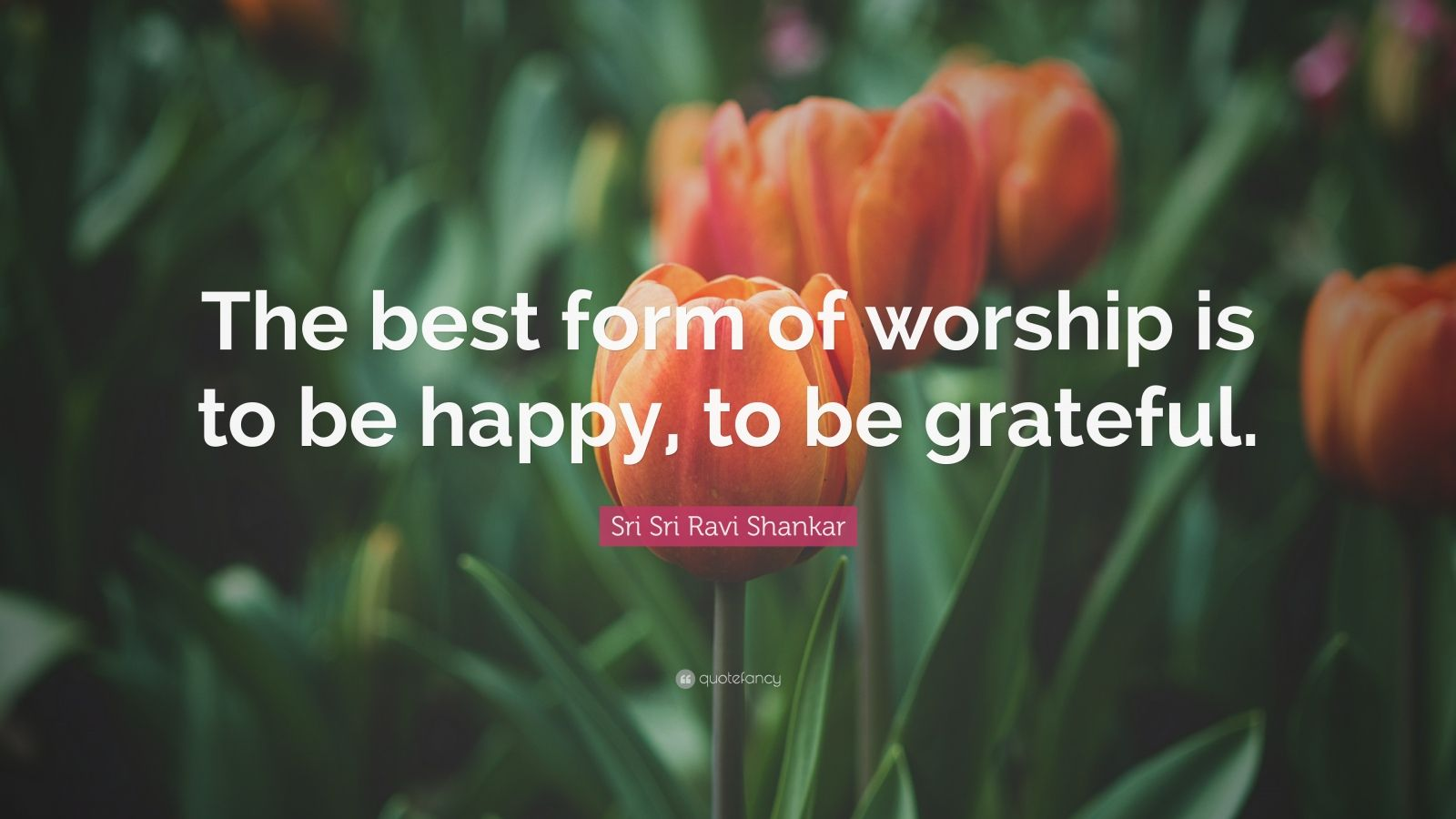 """Sri Sri Ravi Shankar Quote: """"The best form of worship is to be happy, to be grateful."""""""