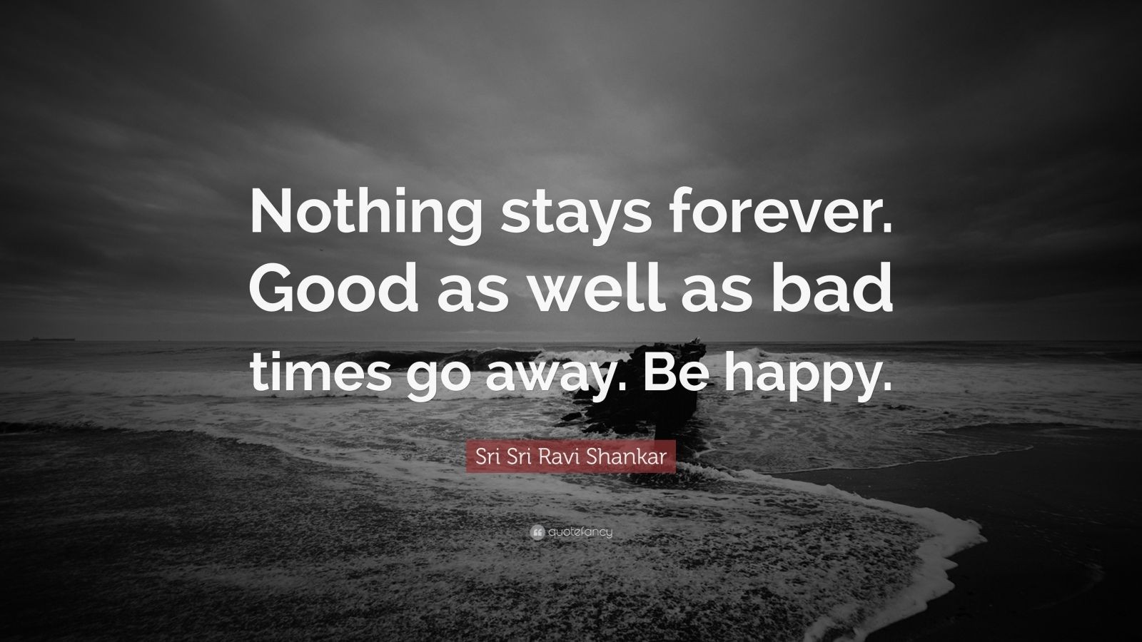 "Sri Sri Ravi Shankar Quote: ""Nothing stays forever. Good as well as bad times go away. Be happy."""