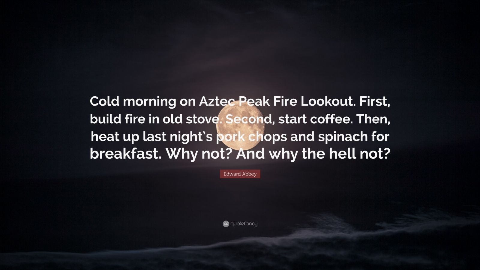 """Edward Abbey Quote: """"Cold morning on Aztec Peak Fire Lookout. First, build fire in old stove. Second, start coffee. Then, heat up last night's pork chops and spinach for breakfast. Why not? And why the hell not?"""""""