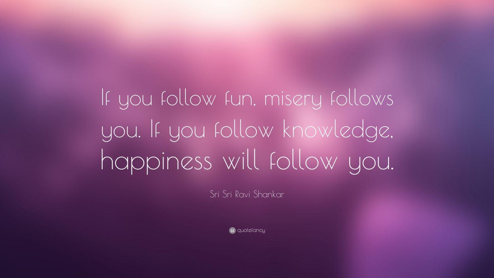 "Sri Sri Ravi Shankar Quote: ""If you follow fun, misery follows you. If you follow knowledge, happiness will follow you."""