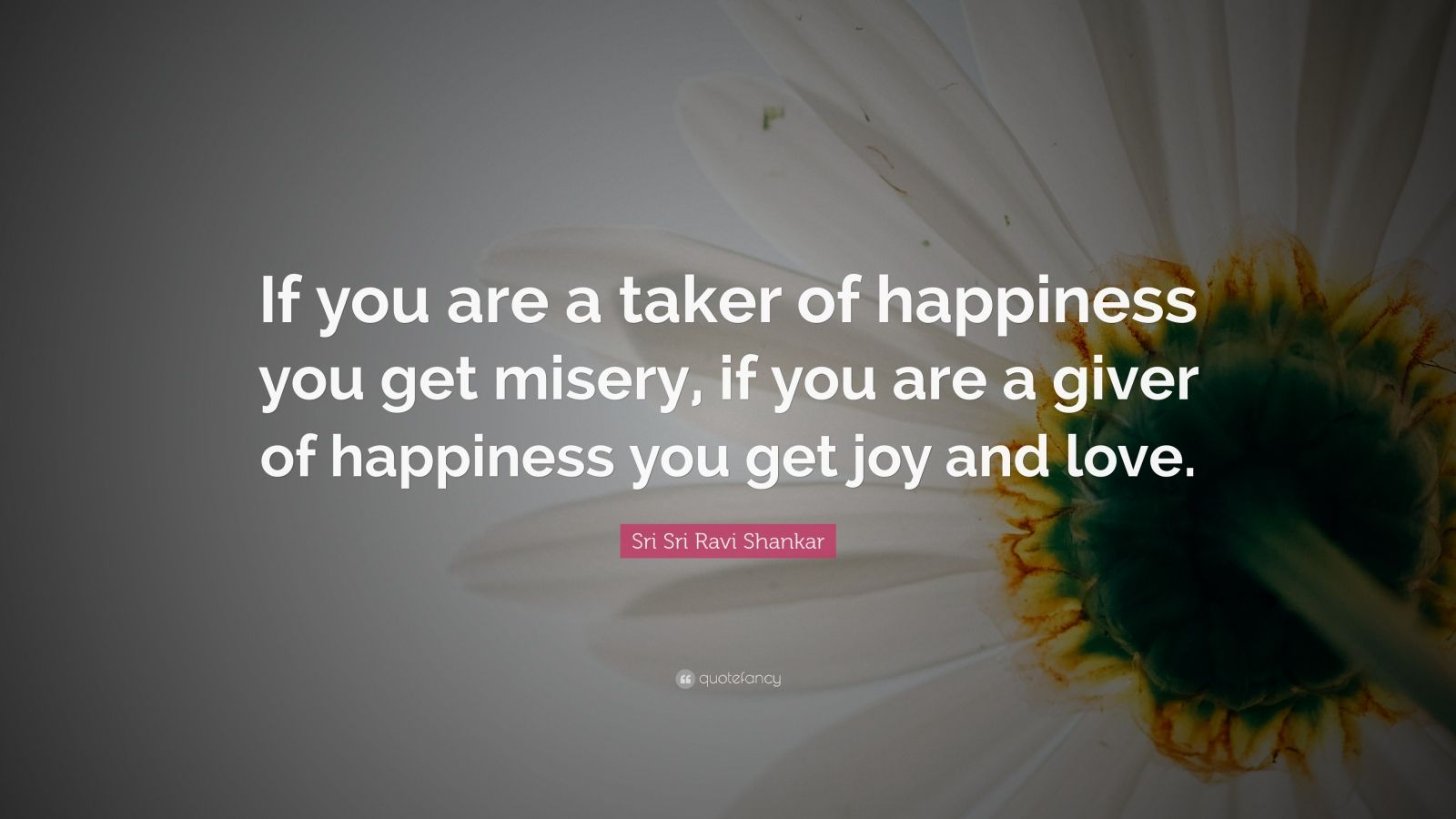 "Sri Sri Ravi Shankar Quote: ""If you are a taker of happiness you get misery, if you are a giver of happiness you get joy and love."""