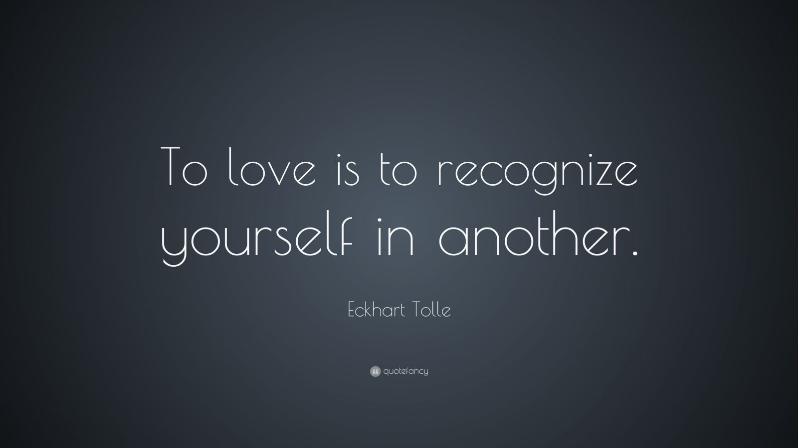 "Eckhart Tolle Quote: ""To love is to recognize yourself in another."""