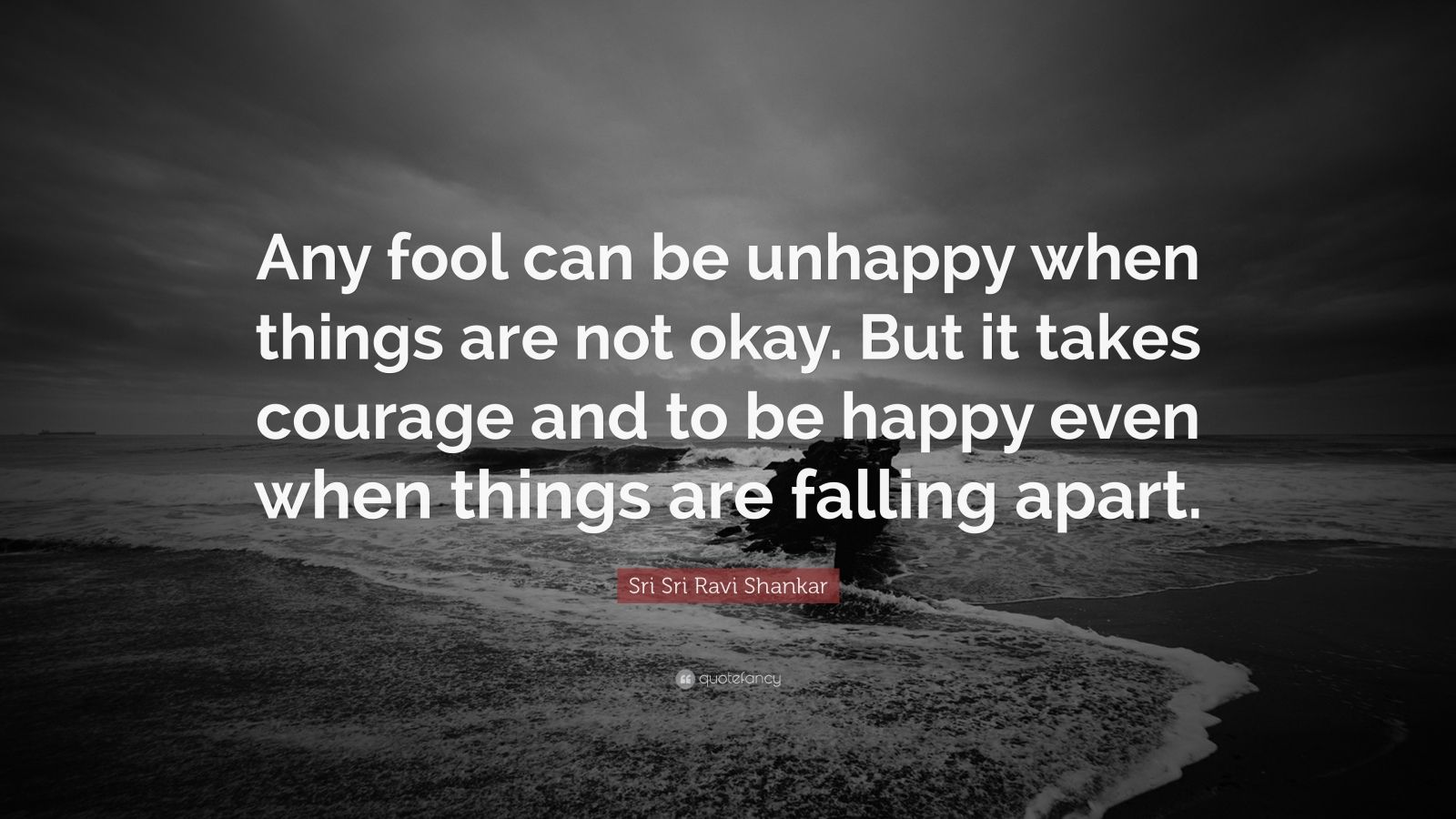 "Sri Sri Ravi Shankar Quote: ""Any fool can be unhappy when things are not okay. But it takes courage and to be happy even when things are falling apart."""