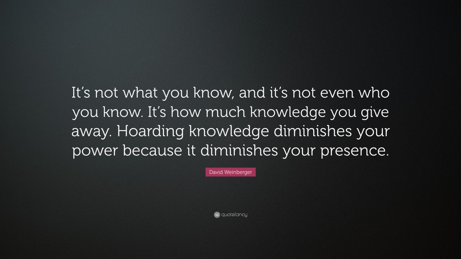 "David Weinberger Quote: ""It's not what you know, and it's not even who you know. It's how much knowledge you give away. Hoarding knowledge diminishes your power because it diminishes your presence."""