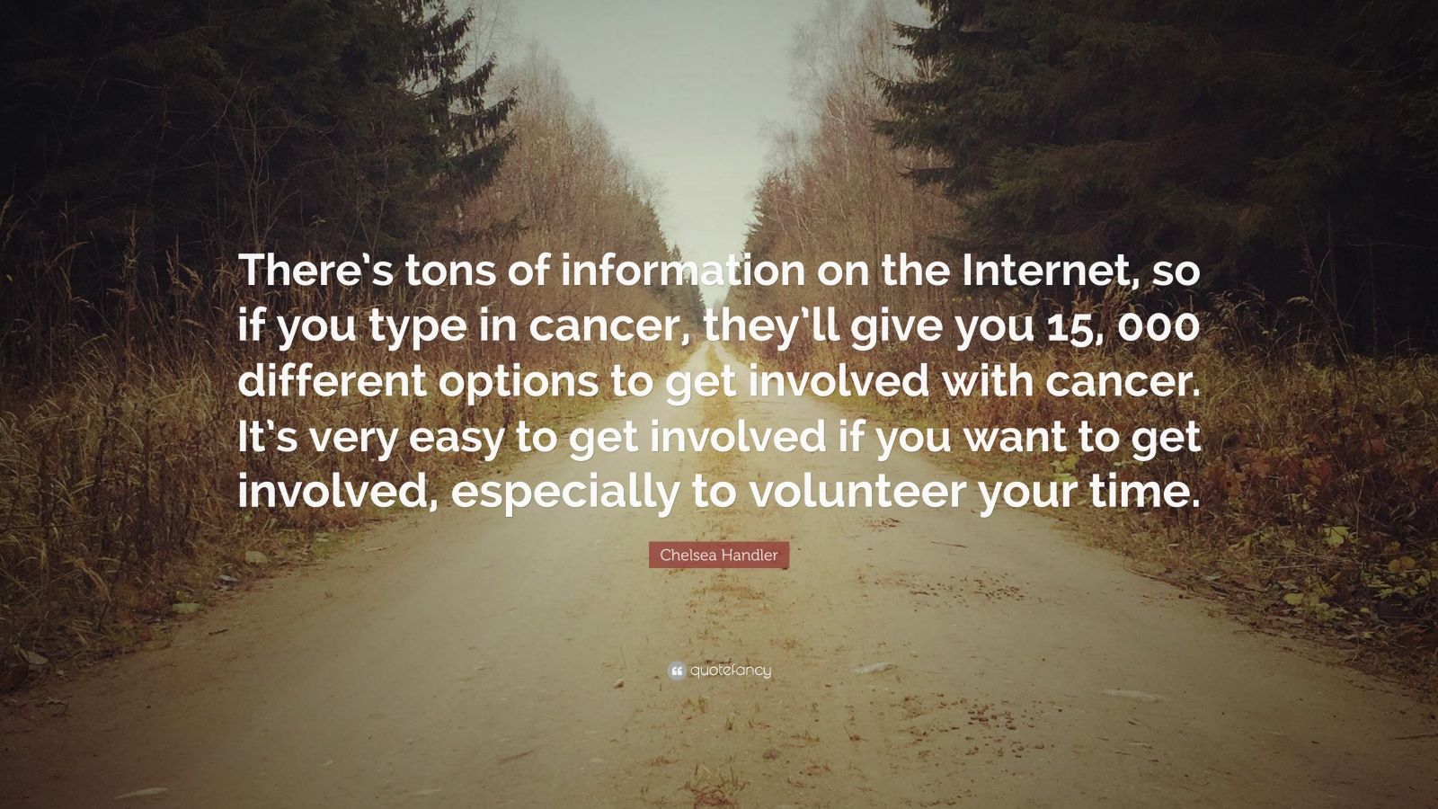 """Chelsea Handler Quote: """"There's tons of information on the Internet, so if you type in cancer, they'll give you 15, 000 different options to get involved with cancer. It's very easy to get involved if you want to get involved, especially to volunteer your time."""""""