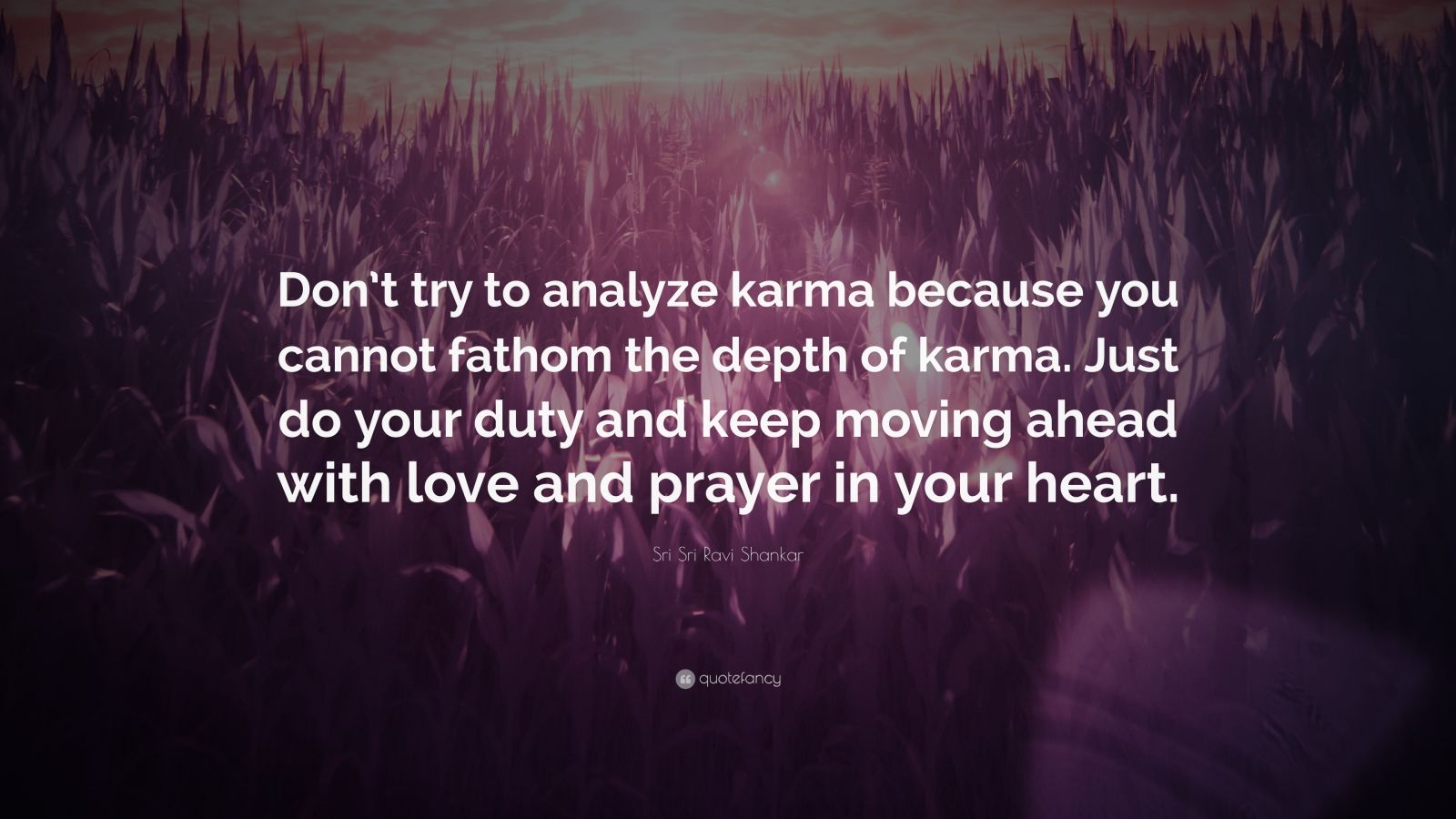 "Sri Sri Ravi Shankar Quote: ""Don't try to analyze karma because you cannot fathom the depth of karma. Just do your duty and keep moving ahead with love and prayer in your heart."""