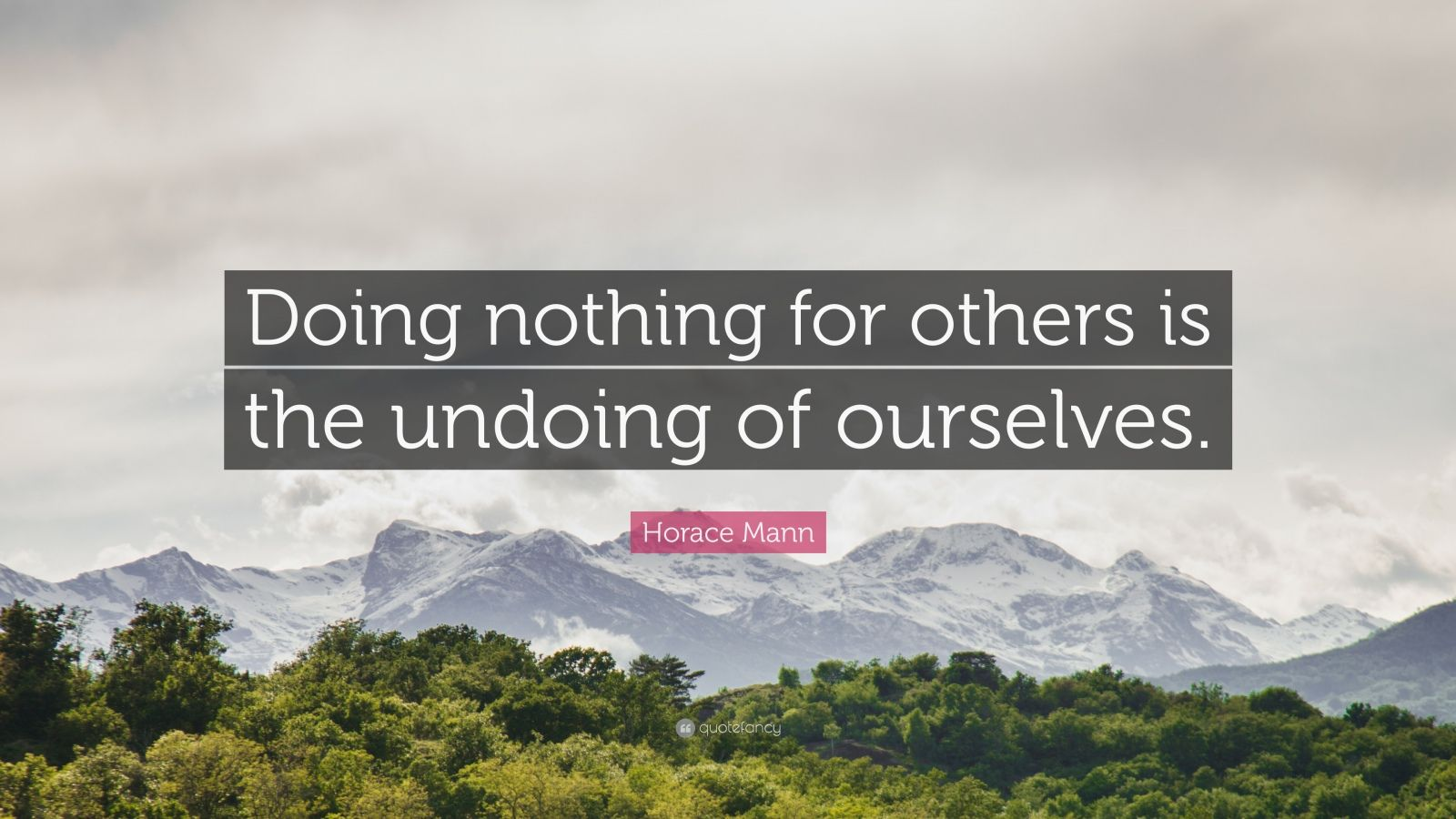 "Horace Mann Quote: ""Doing nothing for others is the undoing of ourselves."""