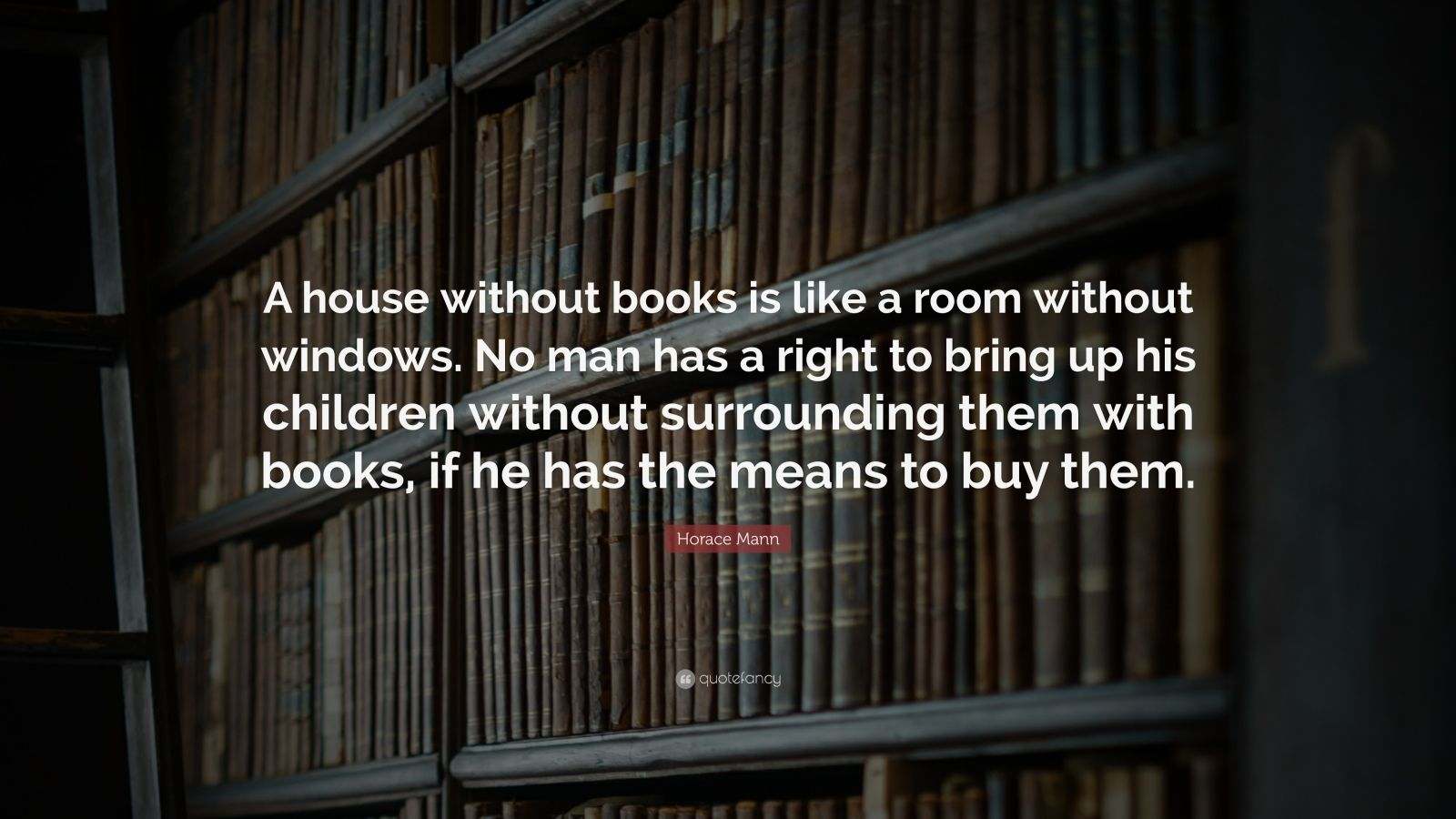 """Horace Mann Quote: """"A house without books is like a room without windows. No man has a right to bring up his children without surrounding them with books, if he has the means to buy them."""""""