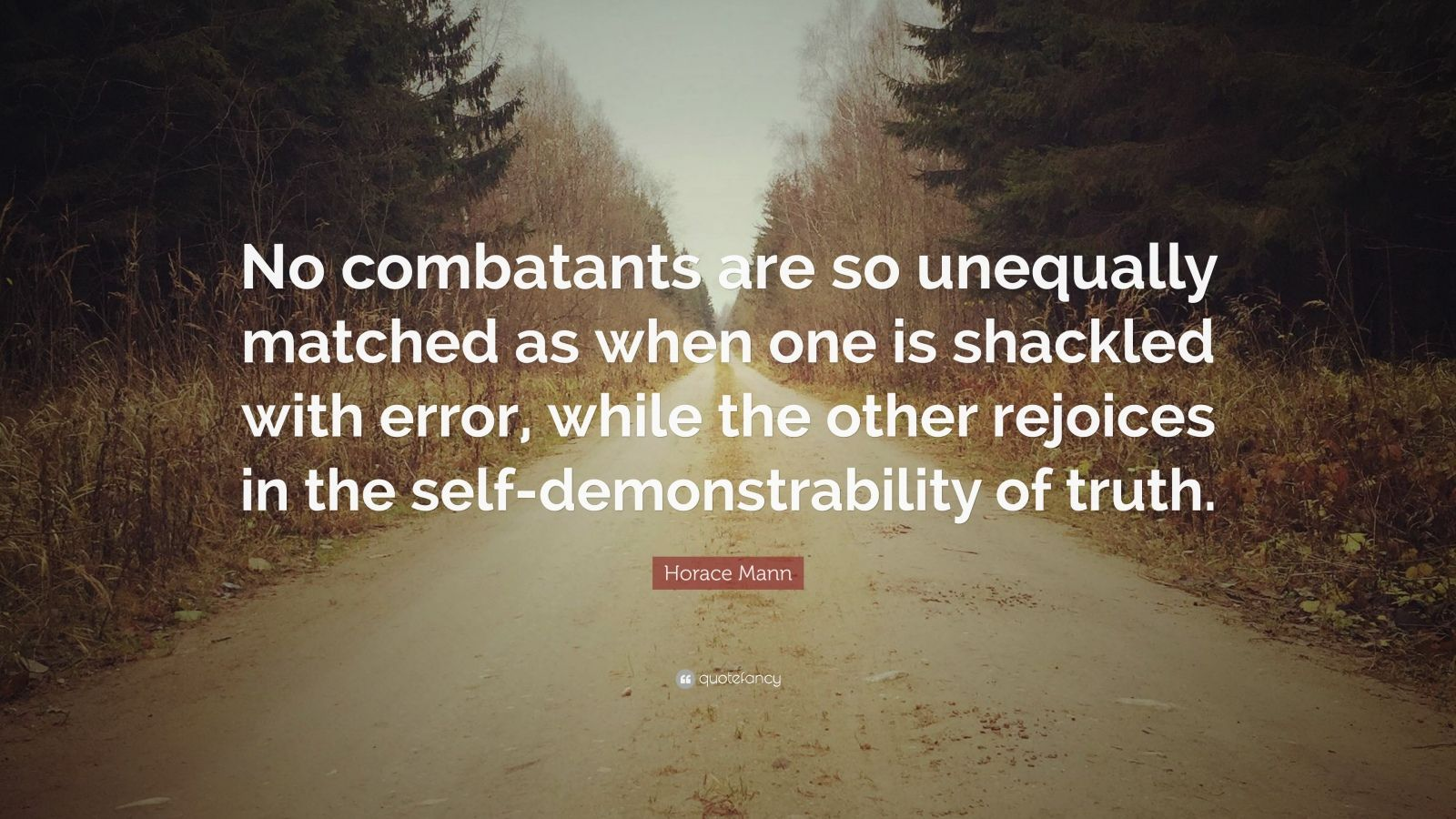 "Horace Mann Quote: ""No combatants are so unequally matched as when one is shackled with error, while the other rejoices in the self-demonstrability of truth."""