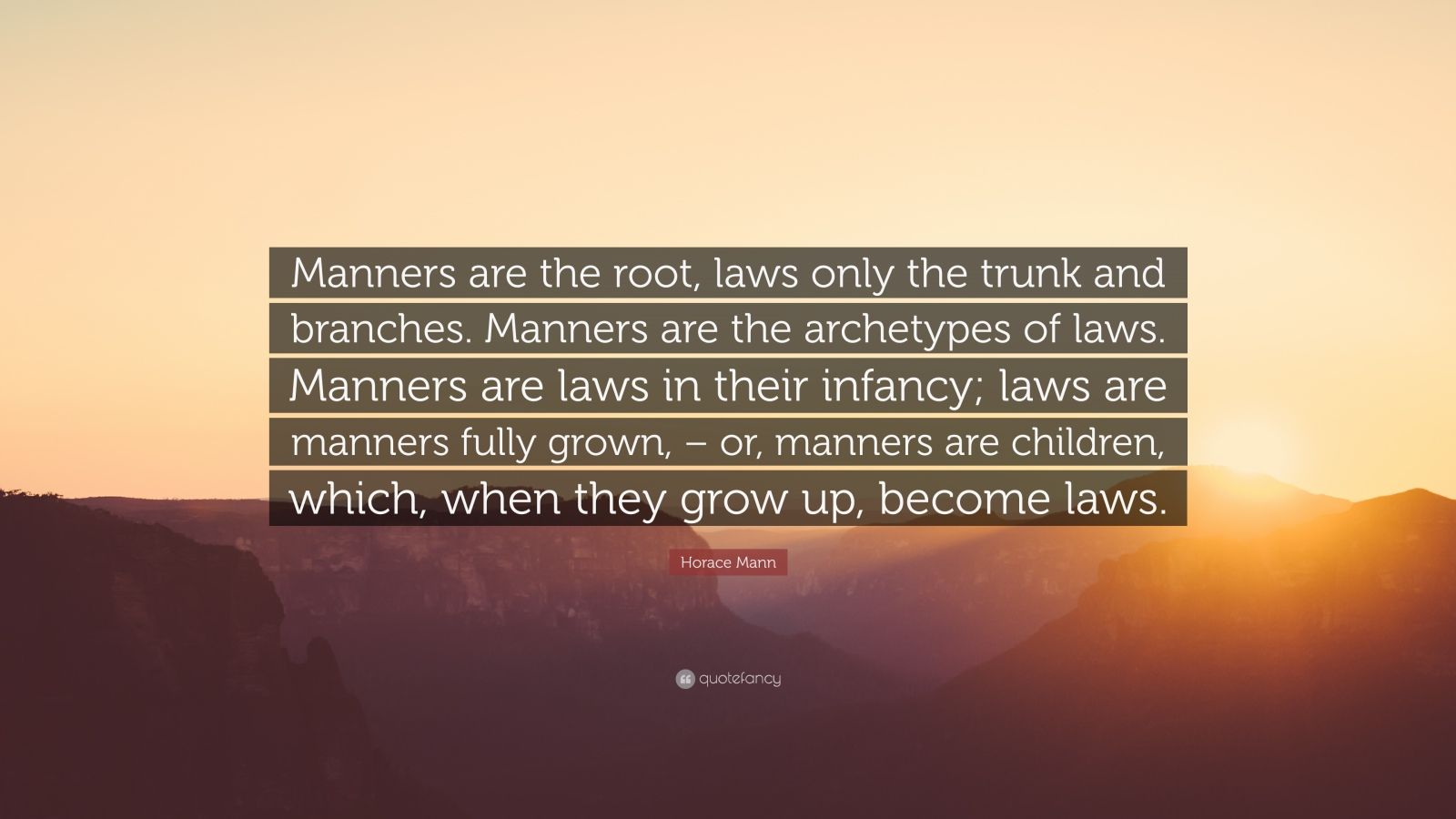 """Horace Mann Quote: """"Manners are the root, laws only the trunk and branches. Manners are the archetypes of laws. Manners are laws in their infancy; laws are manners fully grown, – or, manners are children, which, when they grow up, become laws."""""""