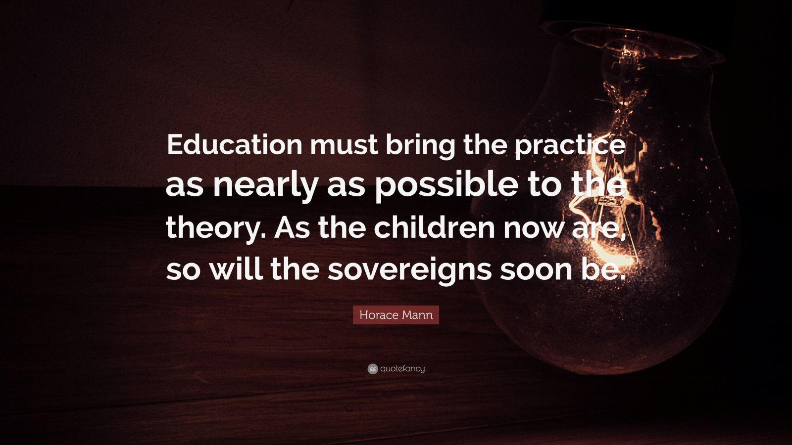"Horace Mann Quote: ""Education must bring the practice as nearly as possible to the theory. As the children now are, so will the sovereigns soon be."""