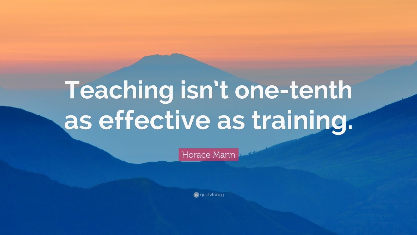 """Horace Mann Quote: """"Teaching isn't one-tenth as effective as training."""""""