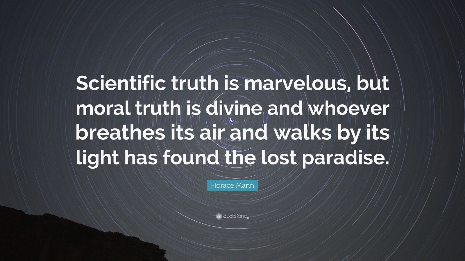 "Horace Mann Quote: ""Scientific truth is marvelous, but moral truth is divine and whoever breathes its air and walks by its light has found the lost paradise."""