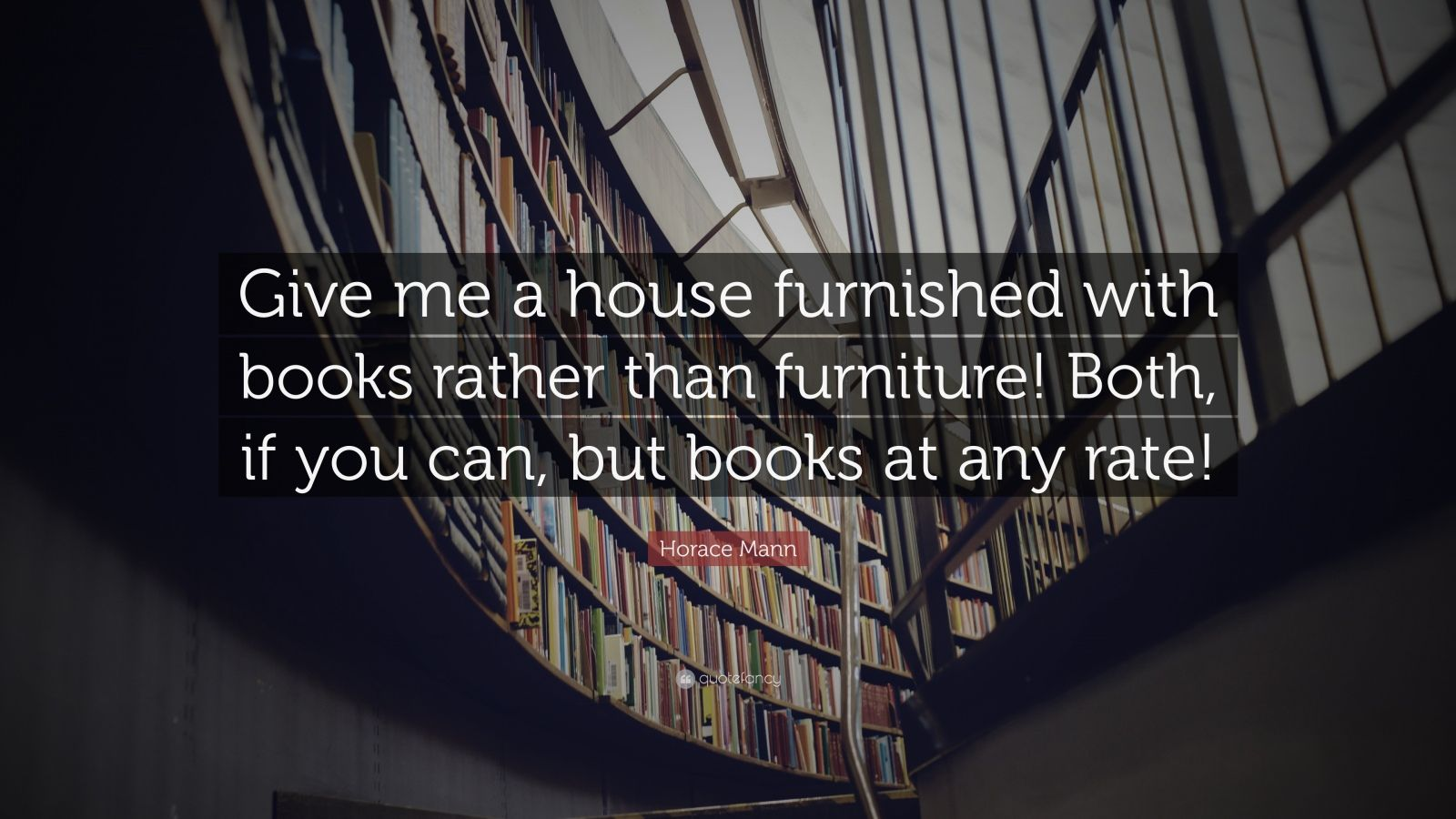 "Horace Mann Quote: ""Give me a house furnished with books rather than furniture! Both, if you can, but books at any rate!"""