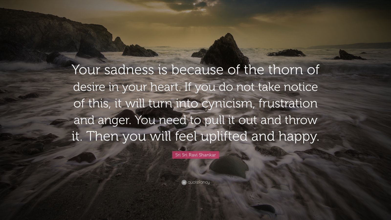 """Sri Sri Ravi Shankar Quote: """"Your sadness is because of the thorn of desire in your heart. If you do not take notice of this, it will turn into cynicism, frustration and  anger. You need to pull it out  and throw it. Then you will  feel uplifted and happy."""""""