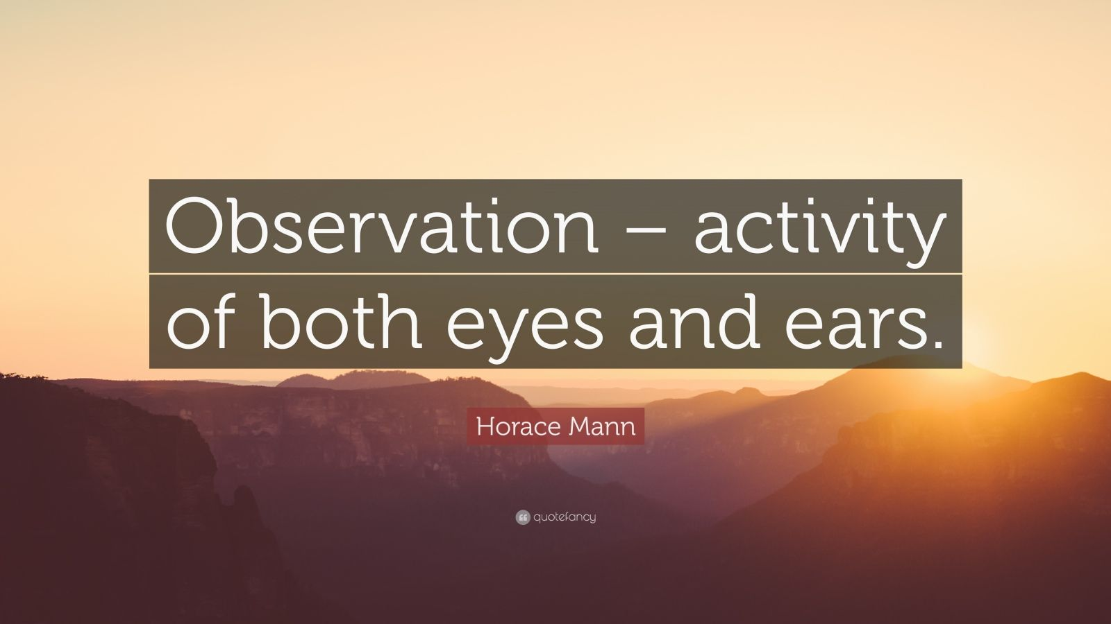 """Horace Mann Quote: """"Observation – activity of both eyes and ears."""""""