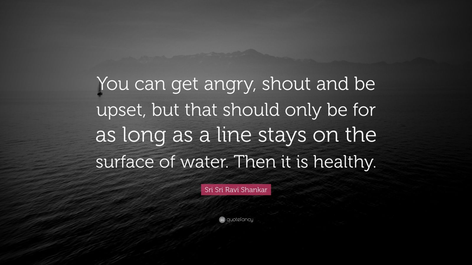 """Sri Sri Ravi Shankar Quote: """"You can get angry, shout and be upset, but that should only be for as long as a line stays on the surface of water. Then it is healthy."""""""