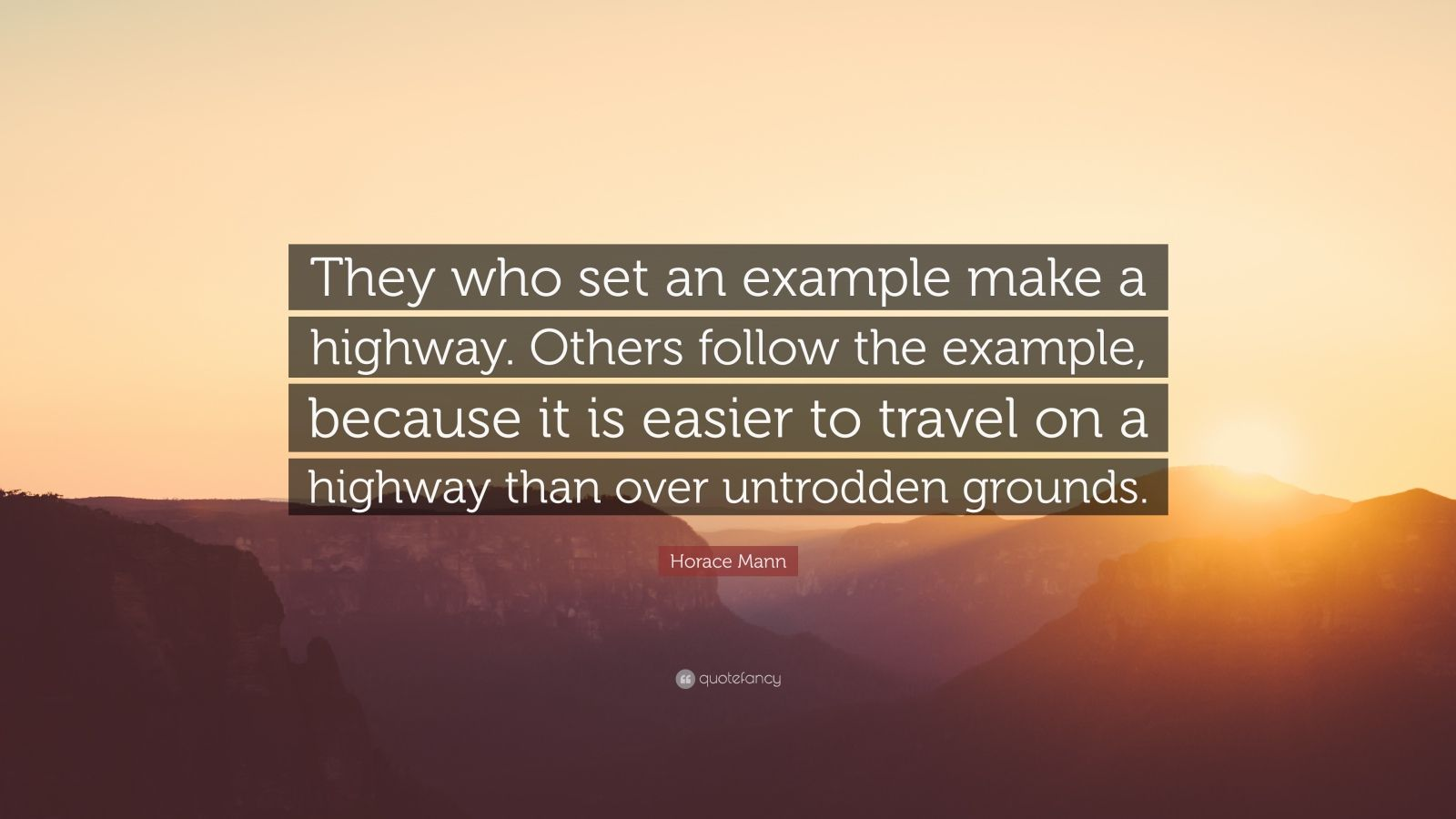 "Horace Mann Quote: ""They who set an example make a highway. Others follow the example, because it is easier to travel on a highway than over untrodden grounds."""